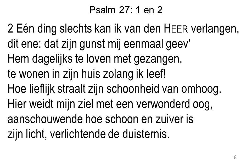 Psalm 27: 1 en 2 2 Eén ding slechts kan ik van den H EER verlangen, dit ene: dat zijn gunst mij eenmaal geev Hem dagelijks te loven met gezangen, te wonen in zijn huis zolang ik leef.