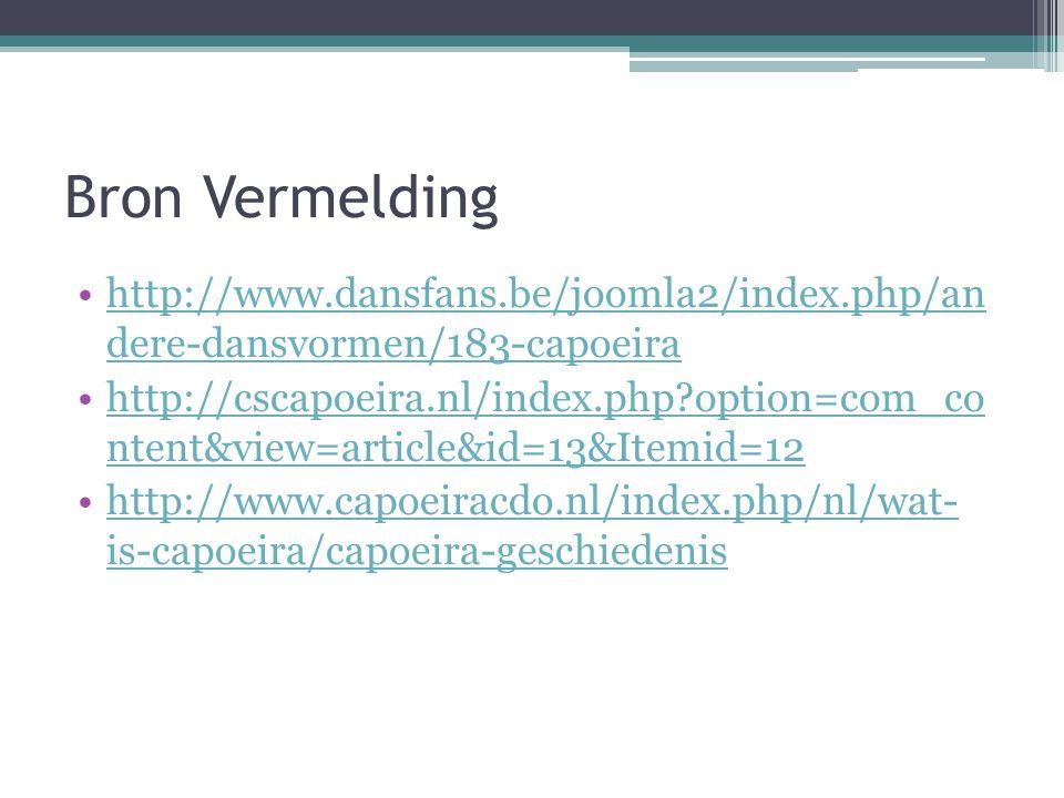 Bron Vermelding http://www.dansfans.be/joomla2/index.php/an dere-dansvormen/183-capoeirahttp://www.dansfans.be/joomla2/index.php/an dere-dansvormen/183-capoeira http://cscapoeira.nl/index.php?option=com_co ntent&view=article&id=13&Itemid=12http://cscapoeira.nl/index.php?option=com_co ntent&view=article&id=13&Itemid=12 http://www.capoeiracdo.nl/index.php/nl/wat- is-capoeira/capoeira-geschiedenishttp://www.capoeiracdo.nl/index.php/nl/wat- is-capoeira/capoeira-geschiedenis