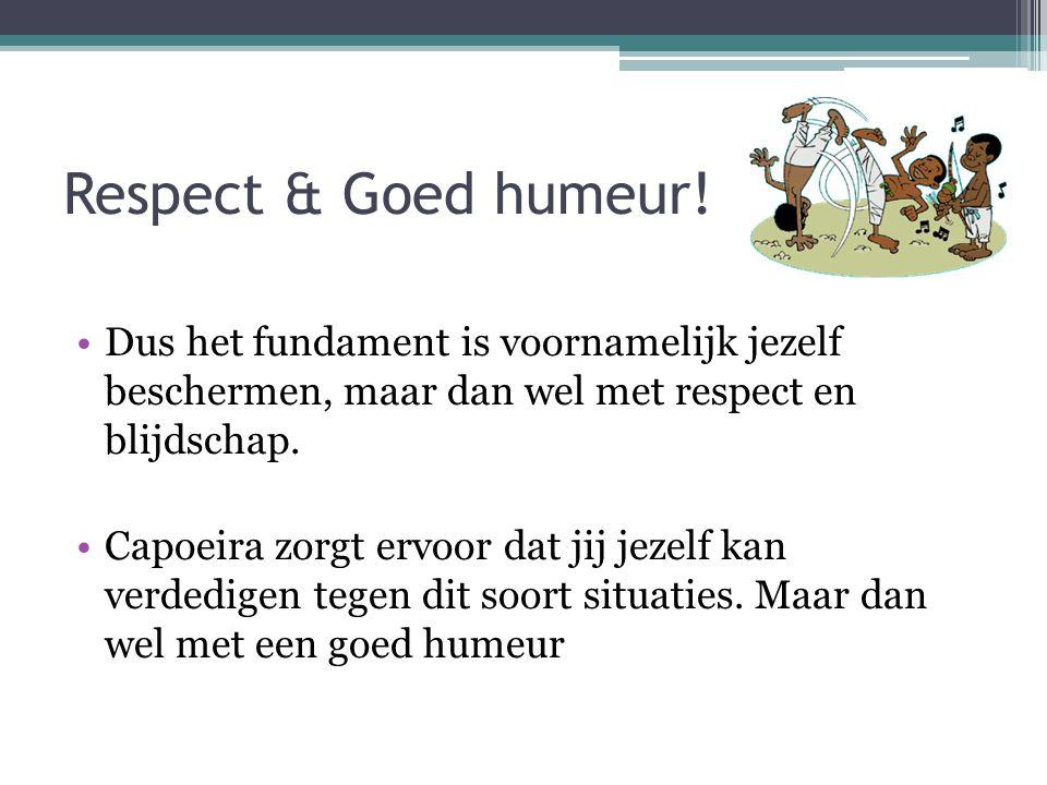 Respect & Goed humeur! Dus het fundament is voornamelijk jezelf beschermen, maar dan wel met respect en blijdschap. Capoeira zorgt ervoor dat jij jeze