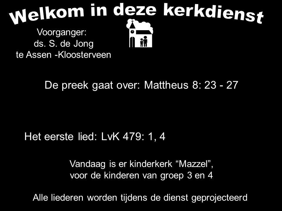 De preek gaat over: Mattheus 8: 23 - 27 Alle liederen worden tijdens de dienst geprojecteerd Het eerste lied: LvK 479: 1, 4 Voorganger: ds. S. de Jong