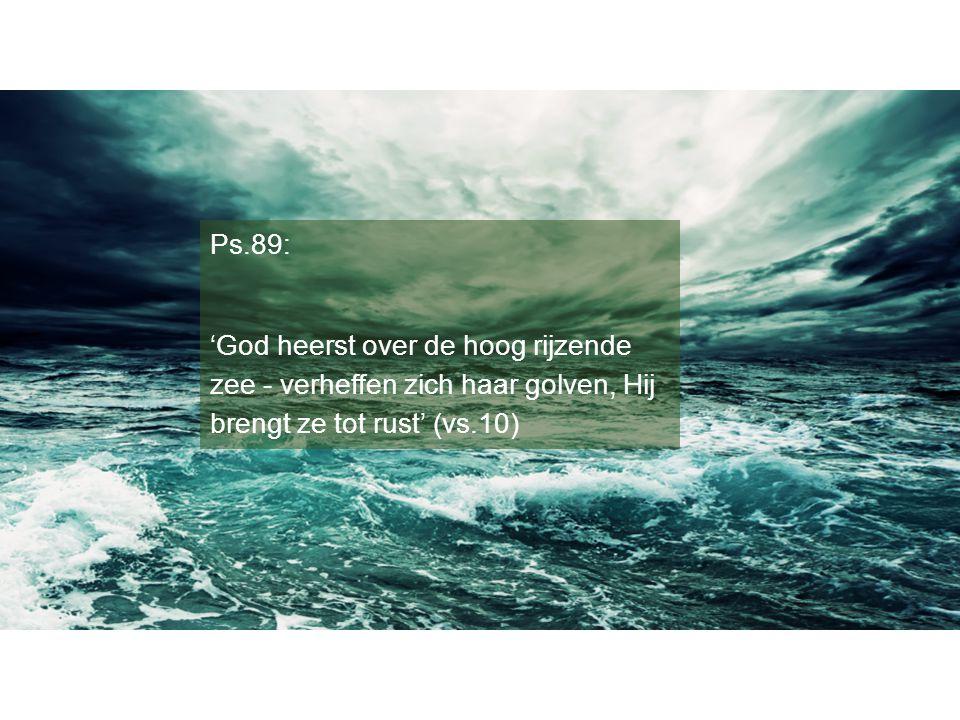 Ps.89: 'God heerst over de hoog rijzende zee - verheffen zich haar golven, Hij brengt ze tot rust' (vs.10)
