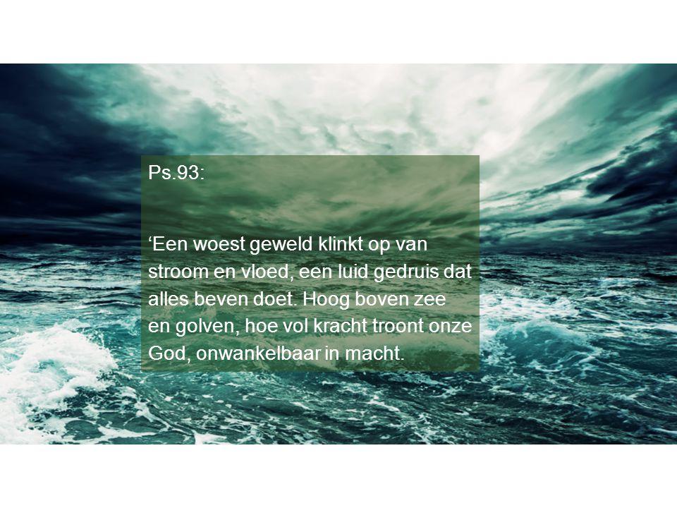 Ps.93: 'Een woest geweld klinkt op van stroom en vloed, een luid gedruis dat alles beven doet. Hoog boven zee en golven, hoe vol kracht troont onze Go