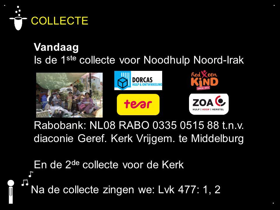.... COLLECTE Vandaag Is de 1 ste collecte voor Noodhulp Noord-Irak Rabobank: NL08 RABO 0335 0515 88 t.n.v. diaconie Geref. Kerk Vrijgem. te Middelbur