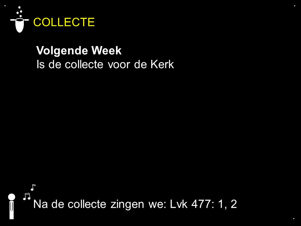 .... COLLECTE Volgende Week Is de collecte voor de Kerk Na de collecte zingen we: Lvk 477: 1, 2