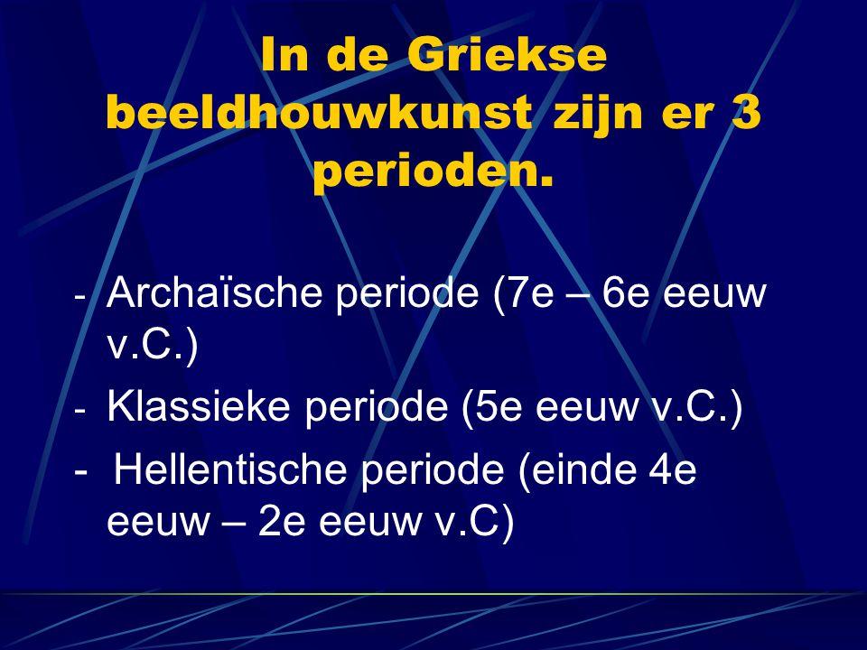 In de Griekse beeldhouwkunst zijn er 3 perioden. - Archaïsche periode (7e – 6e eeuw v.C.) - Klassieke periode (5e eeuw v.C.) - Hellentische periode (e