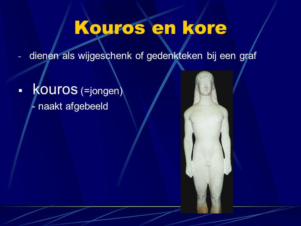 Kouros en kore - dienen als wijgeschenk of gedenkteken bij een graf  kouros (=jongen) - naakt afgebeeld