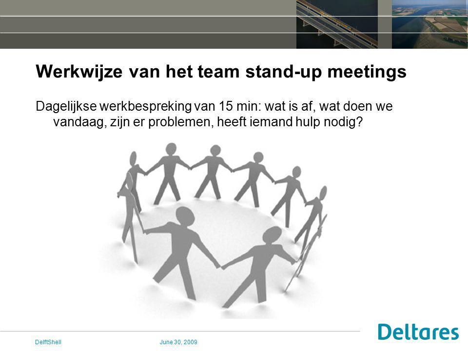 June 30, 2009DelftShell Werkwijze van het team stand-up meetings Dagelijkse werkbespreking van 15 min: wat is af, wat doen we vandaag, zijn er problemen, heeft iemand hulp nodig