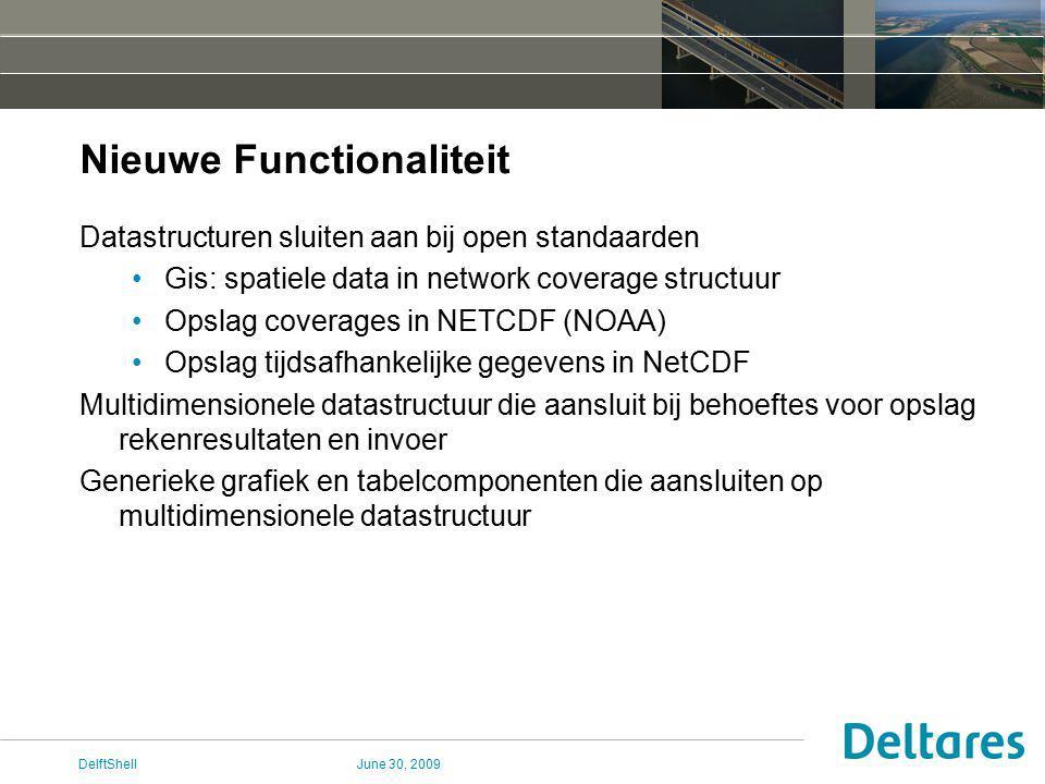June 30, 2009DelftShell Nieuwe Functionaliteit Datastructuren sluiten aan bij open standaarden Gis: spatiele data in network coverage structuur Opslag coverages in NETCDF (NOAA) Opslag tijdsafhankelijke gegevens in NetCDF Multidimensionele datastructuur die aansluit bij behoeftes voor opslag rekenresultaten en invoer Generieke grafiek en tabelcomponenten die aansluiten op multidimensionele datastructuur