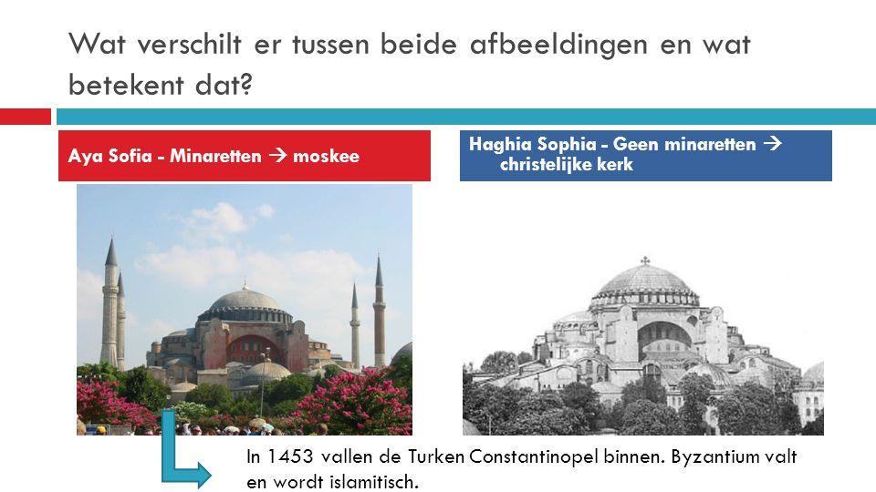 Wat verschilt er tussen beide afbeeldingen en wat betekent dat? Aya Sofia - Minaretten  moskee Haghia Sophia - Geen minaretten  christelijke kerk In