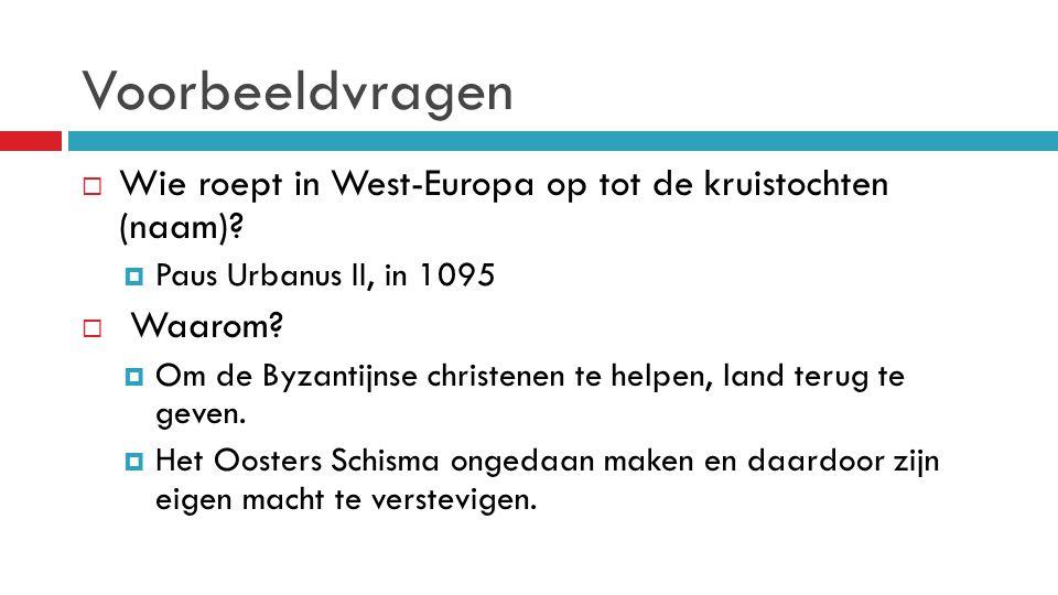 Voorbeeldvragen  Wie roept in West-Europa op tot de kruistochten (naam)?  Paus Urbanus II, in 1095  Waarom?  Om de Byzantijnse christenen te helpe