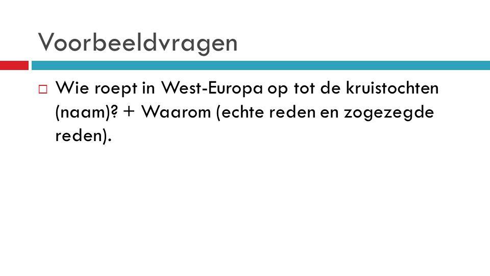 Voorbeeldvragen  Wie roept in West-Europa op tot de kruistochten (naam)? + Waarom (echte reden en zogezegde reden).