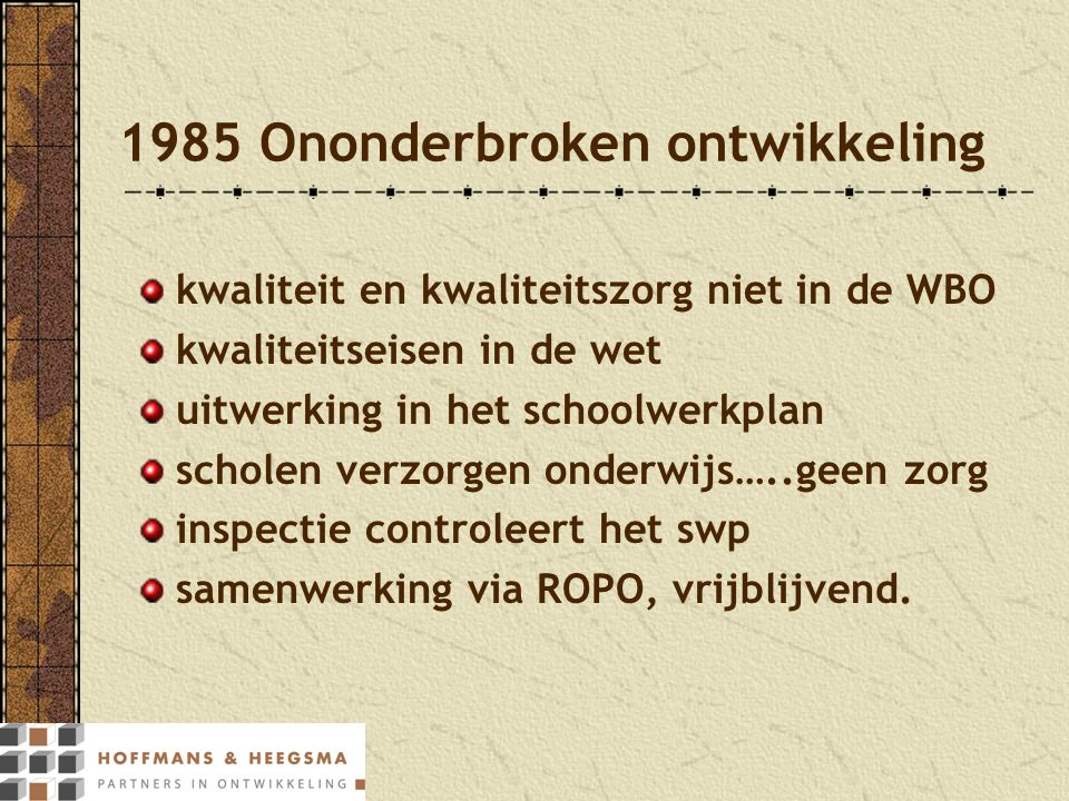1985 Ononderbroken ontwikkeling kwaliteit en kwaliteitszorg niet in de WBO kwaliteitseisen in de wet uitwerking in het schoolwerkplan scholen verzorge
