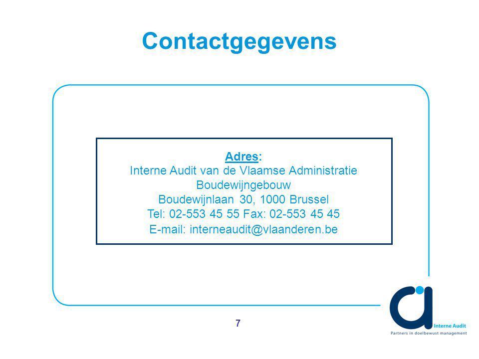 7 Contactgegevens Adres: Interne Audit van de Vlaamse Administratie Boudewijngebouw Boudewijnlaan 30, 1000 Brussel Tel: 02-553 45 55 Fax: 02-553 45 45 E-mail: interneaudit@vlaanderen.be