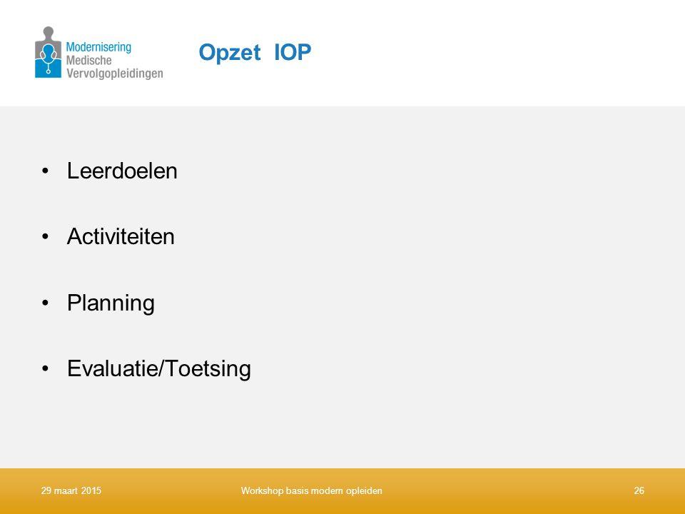 Opzet IOP Leerdoelen Activiteiten Planning Evaluatie/Toetsing 29 maart 201526Workshop basis modern opleiden