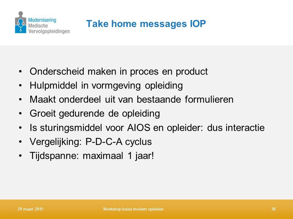 Take home messages IOP Onderscheid maken in proces en product Hulpmiddel in vormgeving opleiding Maakt onderdeel uit van bestaande formulieren Groeit