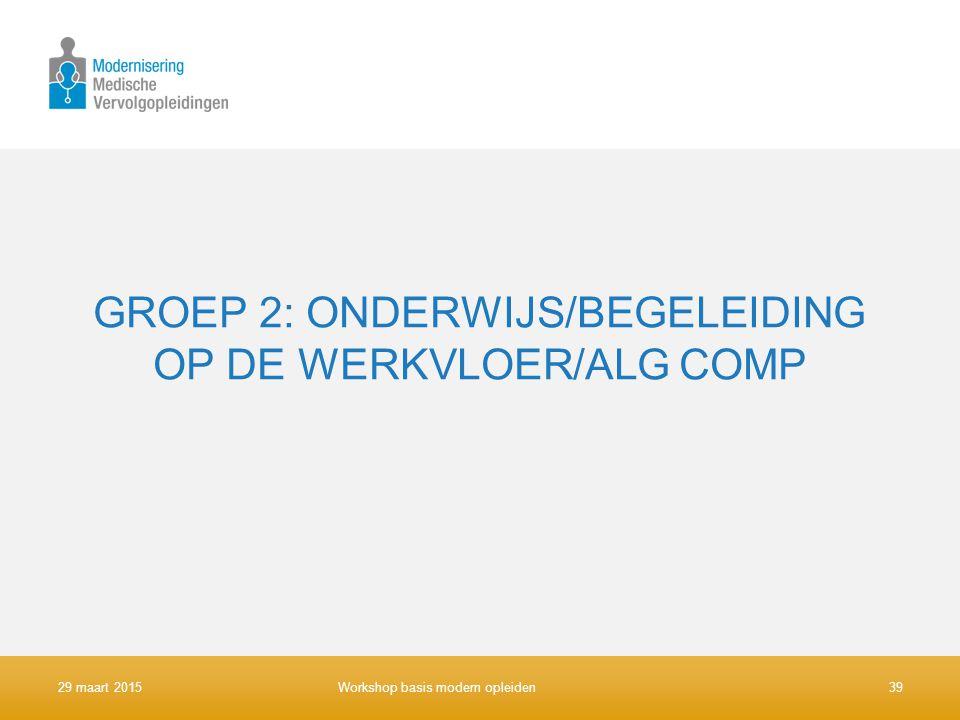 GROEP 2: ONDERWIJS/BEGELEIDING OP DE WERKVLOER/ALG COMP 29 maart 201539Workshop basis modern opleiden