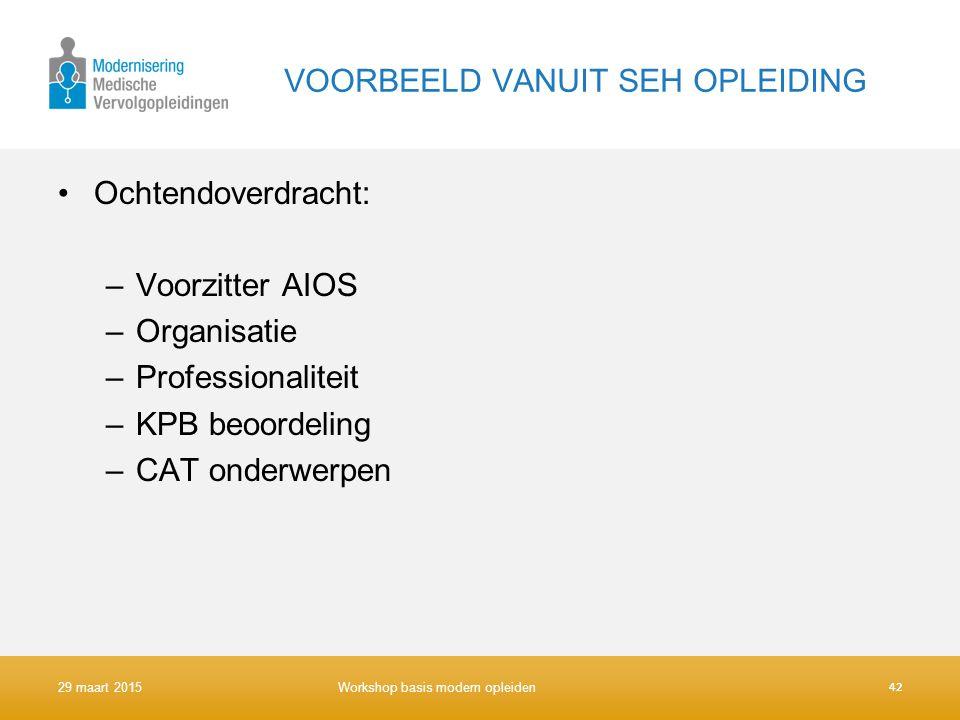 VOORBEELD VANUIT SEH OPLEIDING Ochtendoverdracht: –Voorzitter AIOS –Organisatie –Professionaliteit –KPB beoordeling –CAT onderwerpen 42 29 maart 2015W