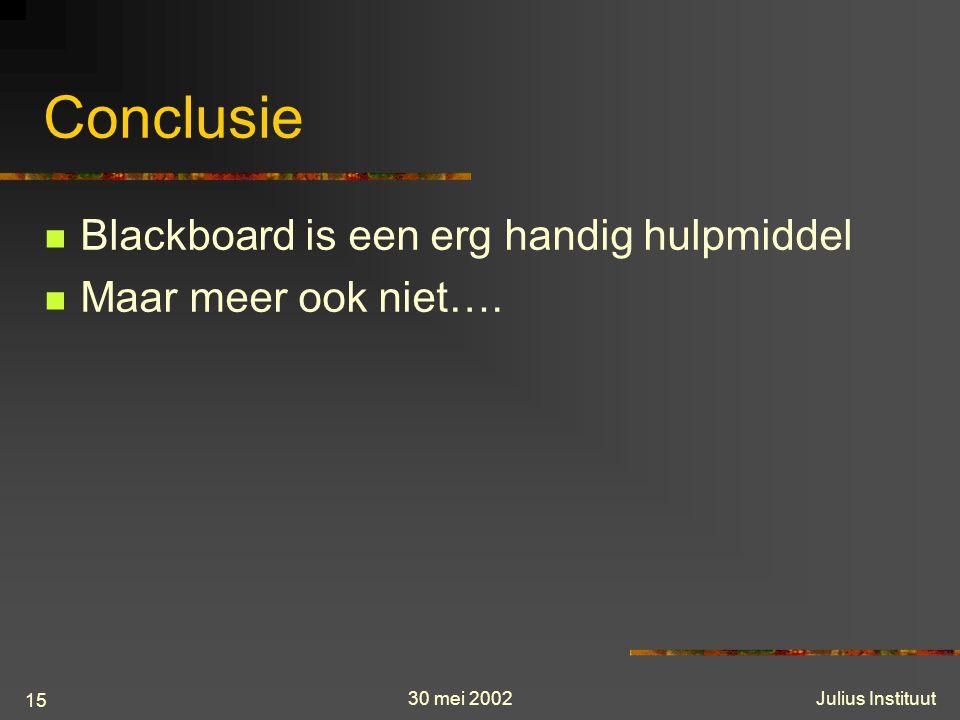 30 mei 2002Julius Instituut 15 Conclusie Blackboard is een erg handig hulpmiddel Maar meer ook niet….