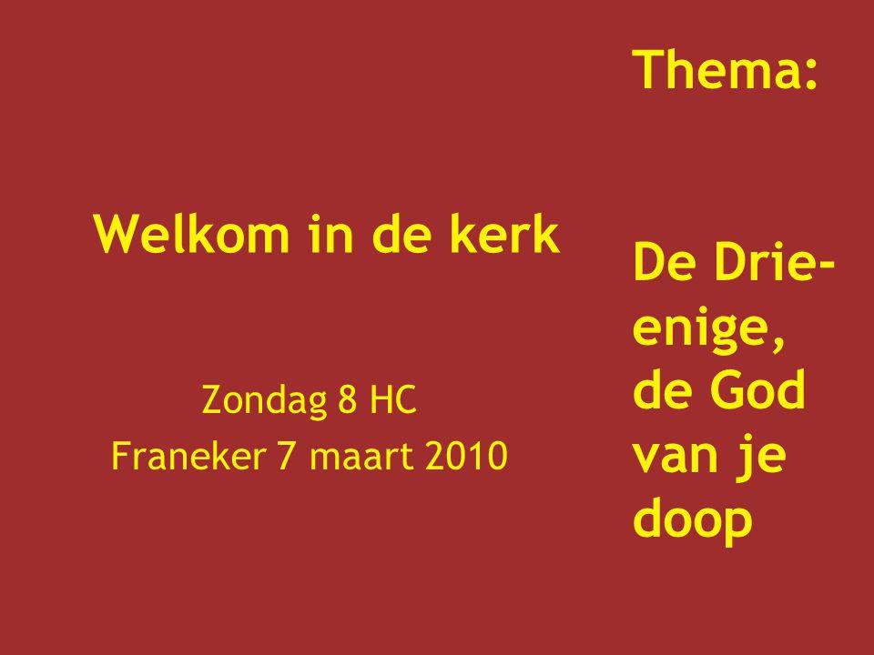 Welkom in de kerk Zondag 8 HC Franeker 7 maart 2010 Thema: De Drie- enige, de God van je doop