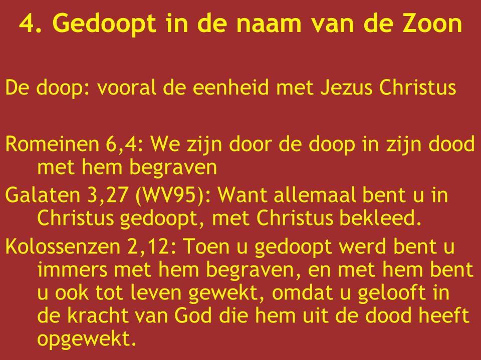 4. Gedoopt in de naam van de Zoon De doop: vooral de eenheid met Jezus Christus Romeinen 6,4: We zijn door de doop in zijn dood met hem begraven Galat