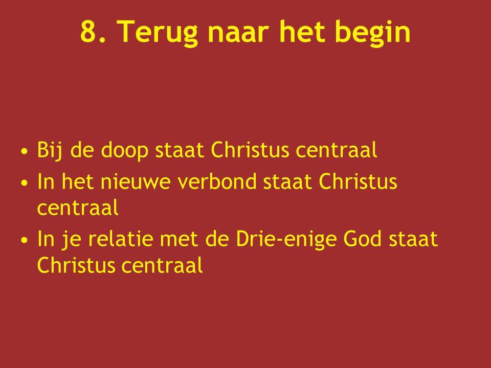 8. Terug naar het begin Bij de doop staat Christus centraal In het nieuwe verbond staat Christus centraal In je relatie met de Drie-enige God staat Ch