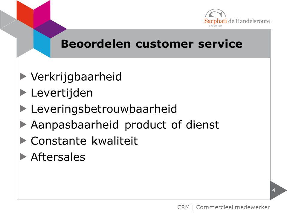 Verkrijgbaarheid Levertijden Leveringsbetrouwbaarheid Aanpasbaarheid product of dienst Constante kwaliteit Aftersales 4 CRM | Commercieel medewerker B