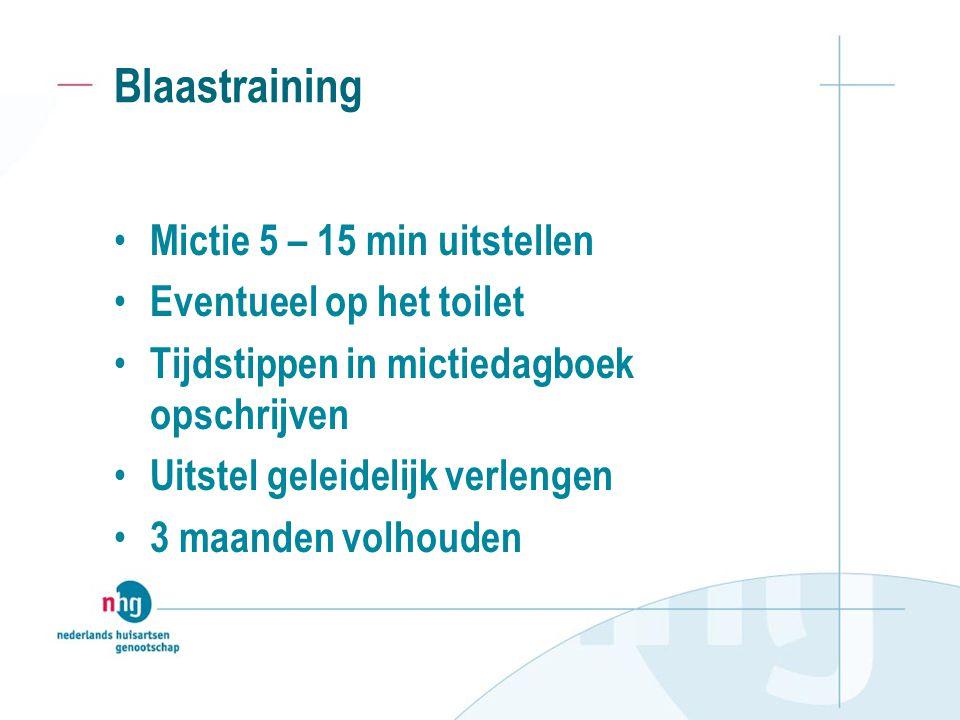 Blaastraining Mictie 5 – 15 min uitstellen Eventueel op het toilet Tijdstippen in mictiedagboek opschrijven Uitstel geleidelijk verlengen 3 maanden volhouden