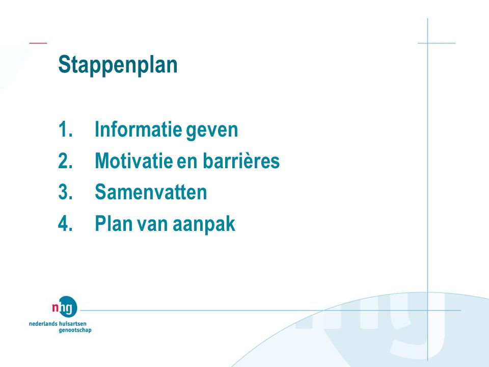 Stappenplan 1.Informatie geven 2.Motivatie en barrières 3.Samenvatten 4.Plan van aanpak