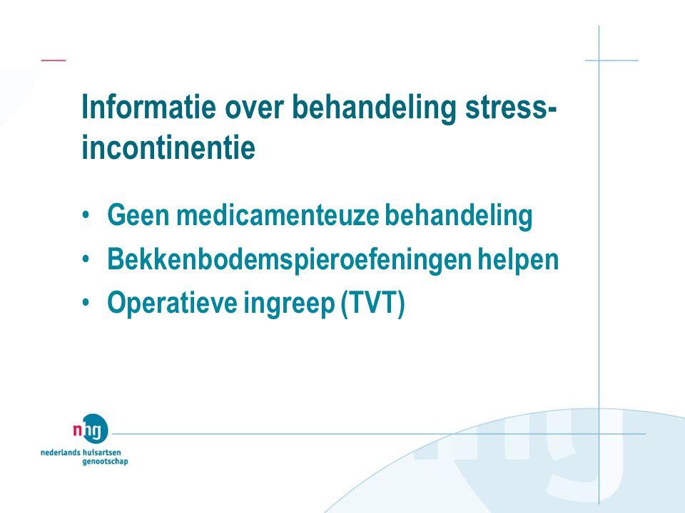 Informatie over behandeling stress- incontinentie Geen medicamenteuze behandeling Bekkenbodemspieroefeningen helpen Operatieve ingreep (TVT)