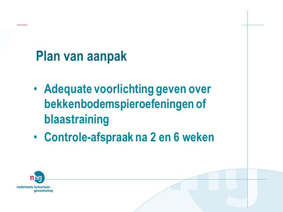 Plan van aanpak Adequate voorlichting geven over bekkenbodemspieroefeningen of blaastraining Controle-afspraak na 2 en 6 weken