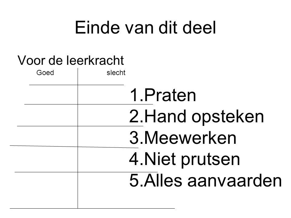 Einde van dit deel Voor de leerkracht Goed slecht 1.Praten 2.Hand opsteken 3.Meewerken 4.Niet prutsen 5.Alles aanvaarden