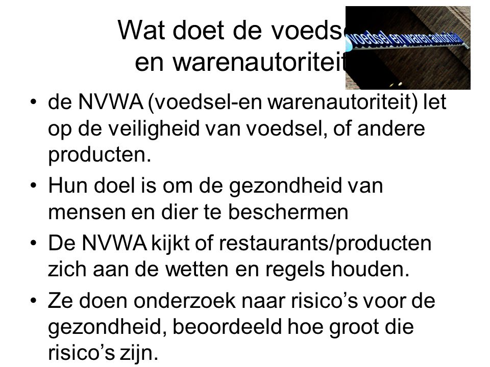 Wat doet de voedsel- en warenautoriteit. de NVWA (voedsel-en warenautoriteit) let op de veiligheid van voedsel, of andere producten. Hun doel is om de