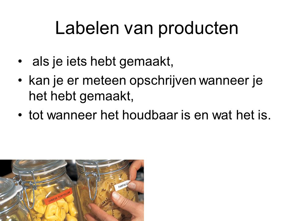 Labelen van producten als je iets hebt gemaakt, kan je er meteen opschrijven wanneer je het hebt gemaakt, tot wanneer het houdbaar is en wat het is.
