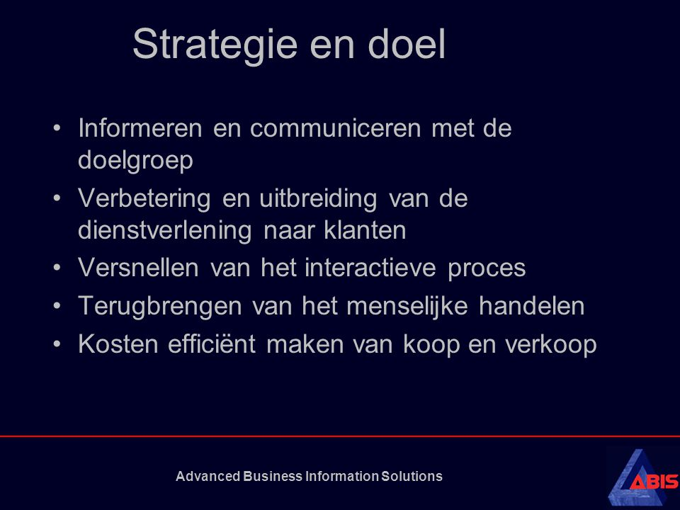 Advanced Business Information Solutions Strategie en doel Informeren en communiceren met de doelgroep Verbetering en uitbreiding van de dienstverlening naar klanten Versnellen van het interactieve proces Terugbrengen van het menselijke handelen Kosten efficiënt maken van koop en verkoop