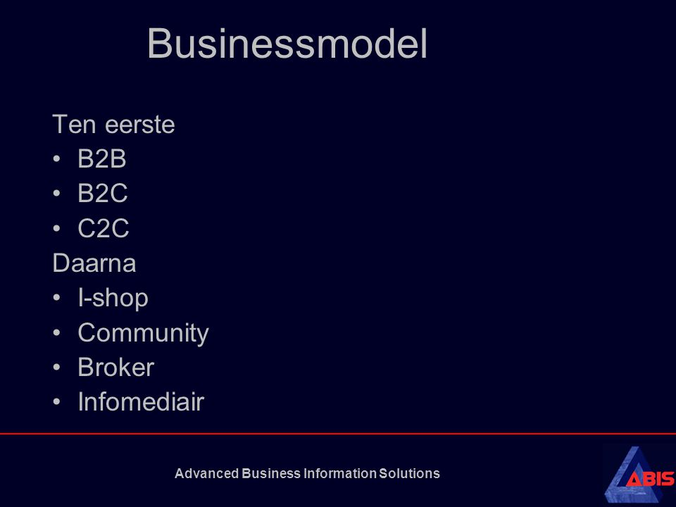 Advanced Business Information Solutions Businessmodel Ten eerste B2B B2C C2C Daarna I-shop Community Broker Infomediair