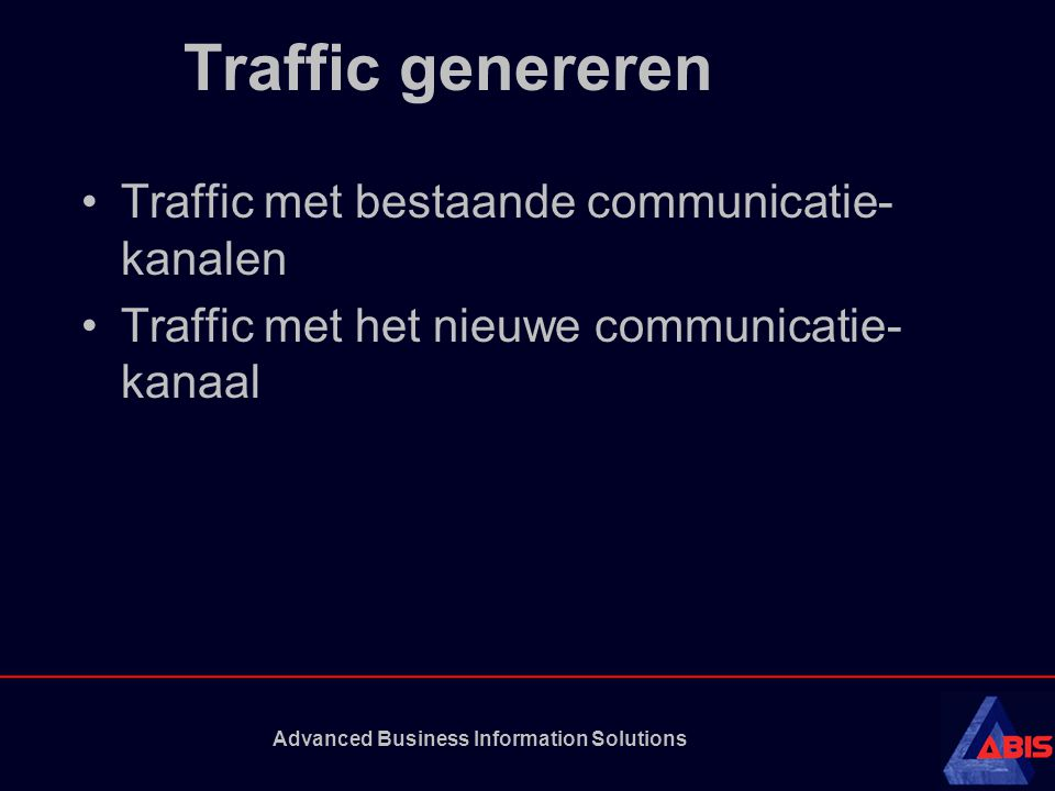 Advanced Business Information Solutions Traffic genereren Traffic met bestaande communicatie- kanalen Traffic met het nieuwe communicatie- kanaal