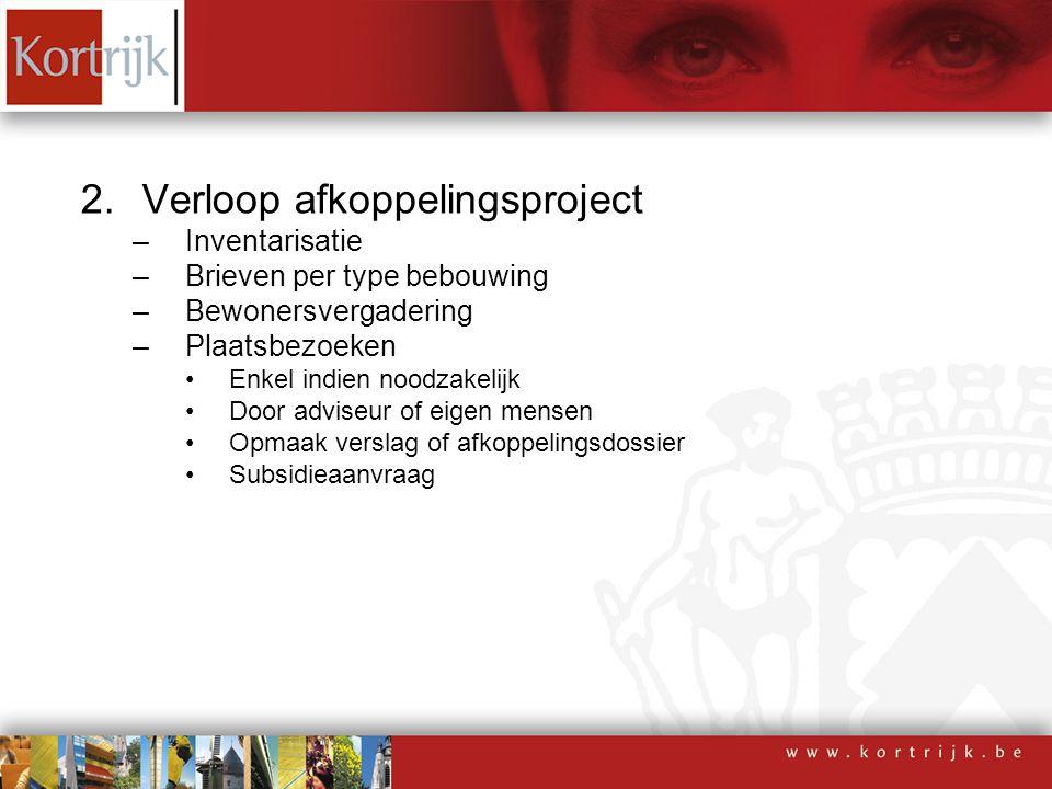 2.Verloop afkoppelingsproject –Inventarisatie –Brieven per type bebouwing –Bewonersvergadering –Plaatsbezoeken Enkel indien noodzakelijk Door adviseur
