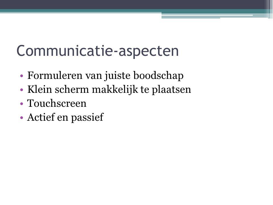 Communicatie-aspecten Formuleren van juiste boodschap Klein scherm makkelijk te plaatsen Touchscreen Actief en passief