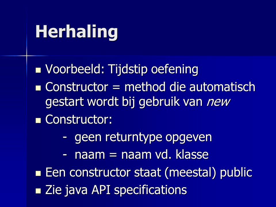 Herhaling Voorbeeld: Tijdstip oefening Voorbeeld: Tijdstip oefening Constructor = method die automatisch gestart wordt bij gebruik van new Constructor = method die automatisch gestart wordt bij gebruik van new Constructor: Constructor: - geen returntype opgeven - naam = naam vd.