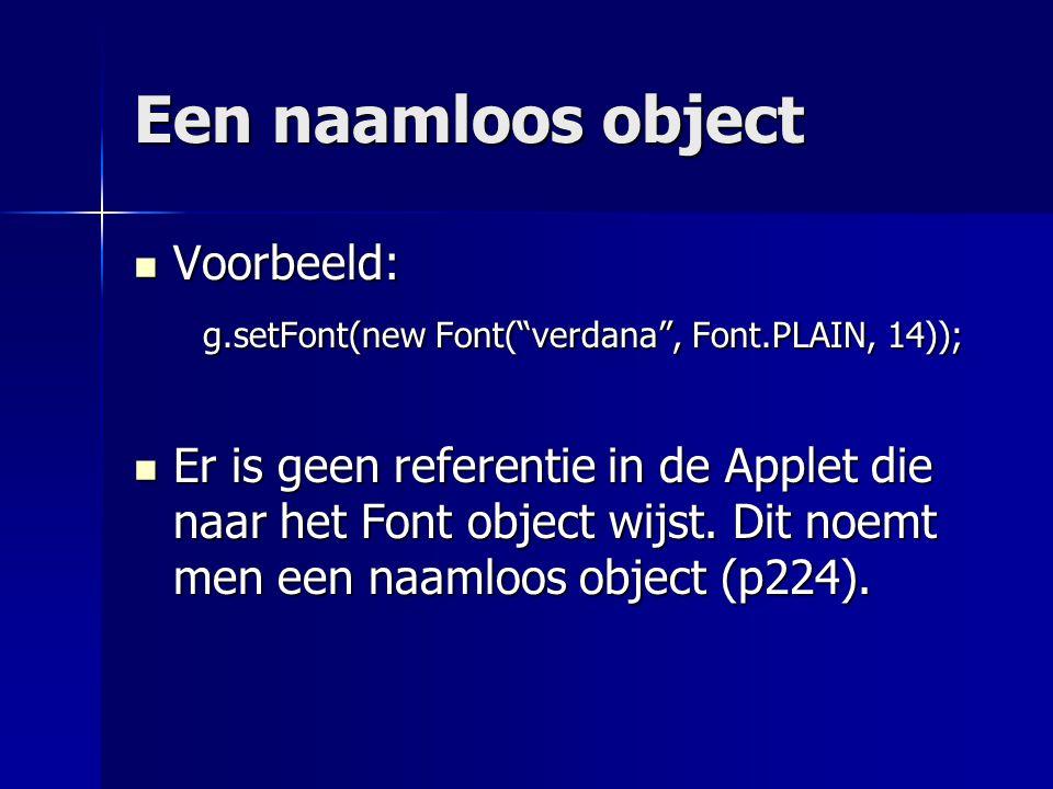 Een naamloos object Voorbeeld: Voorbeeld: g.setFont(new Font( verdana , Font.PLAIN, 14)); g.setFont(new Font( verdana , Font.PLAIN, 14)); Er is geen referentie in de Applet die naar het Font object wijst.