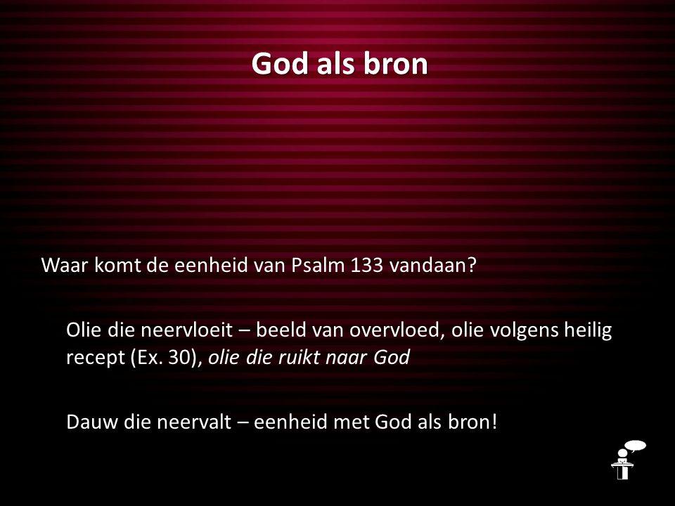 God als bron Waar komt de eenheid van Psalm 133 vandaan? Olie die neervloeit – beeld van overvloed, olie volgens heilig recept (Ex. 30), olie die ruik