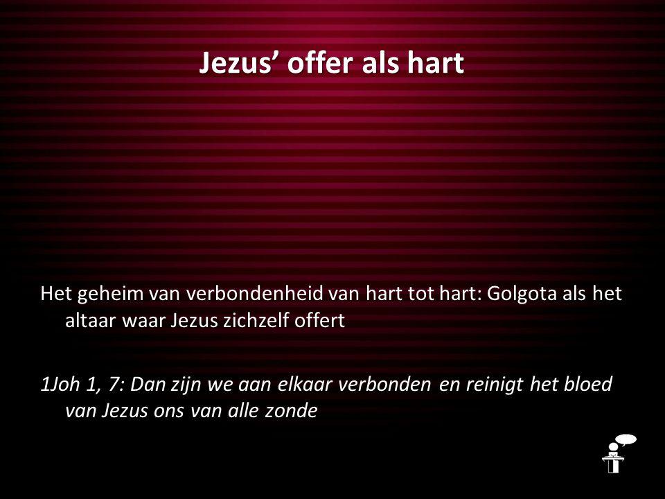 Jezus' offer als hart Het geheim van verbondenheid van hart tot hart: Golgota als het altaar waar Jezus zichzelf offert 1Joh 1, 7: Dan zijn we aan elk