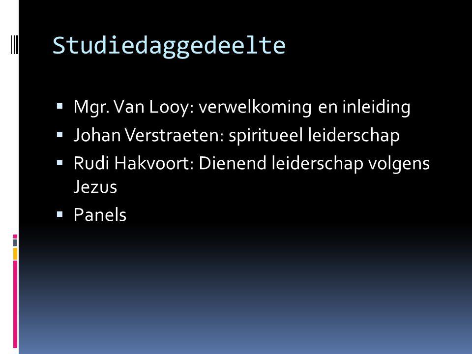 Studiedaggedeelte  Mgr. Van Looy: verwelkoming en inleiding  Johan Verstraeten: spiritueel leiderschap  Rudi Hakvoort: Dienend leiderschap volgens