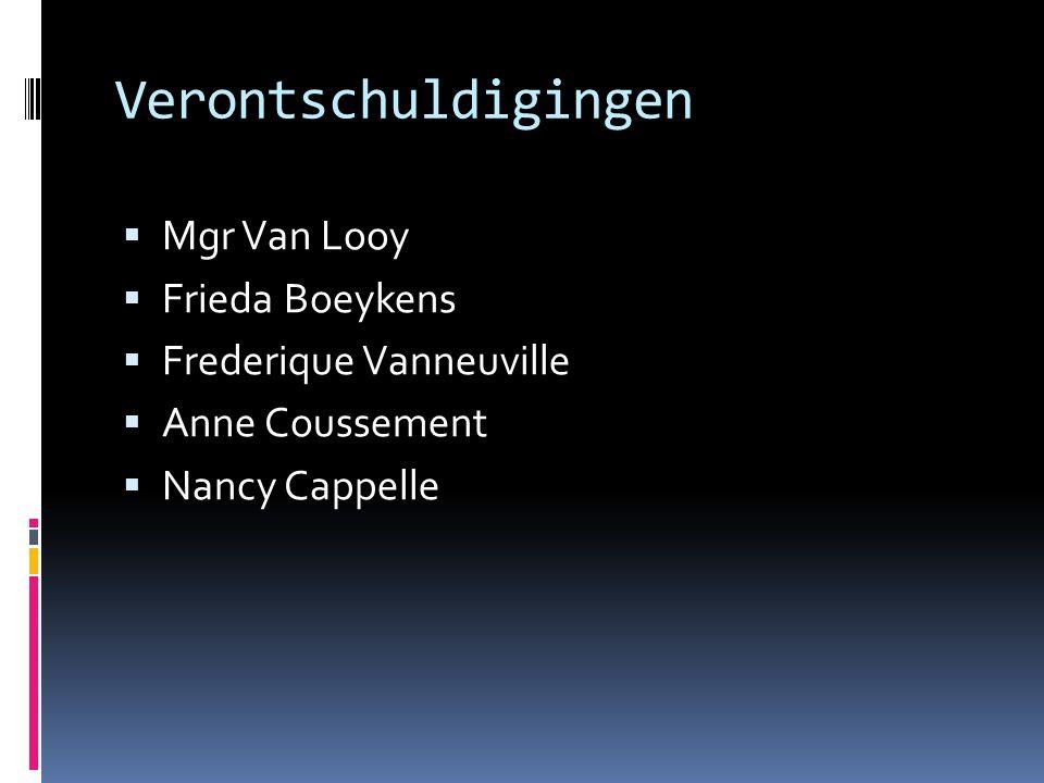 Verontschuldigingen  Mgr Van Looy  Frieda Boeykens  Frederique Vanneuville  Anne Coussement  Nancy Cappelle