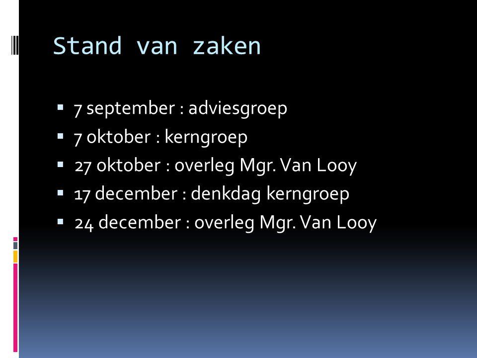 Stand van zaken  7 september : adviesgroep  7 oktober : kerngroep  27 oktober : overleg Mgr. Van Looy  17 december : denkdag kerngroep  24 decemb
