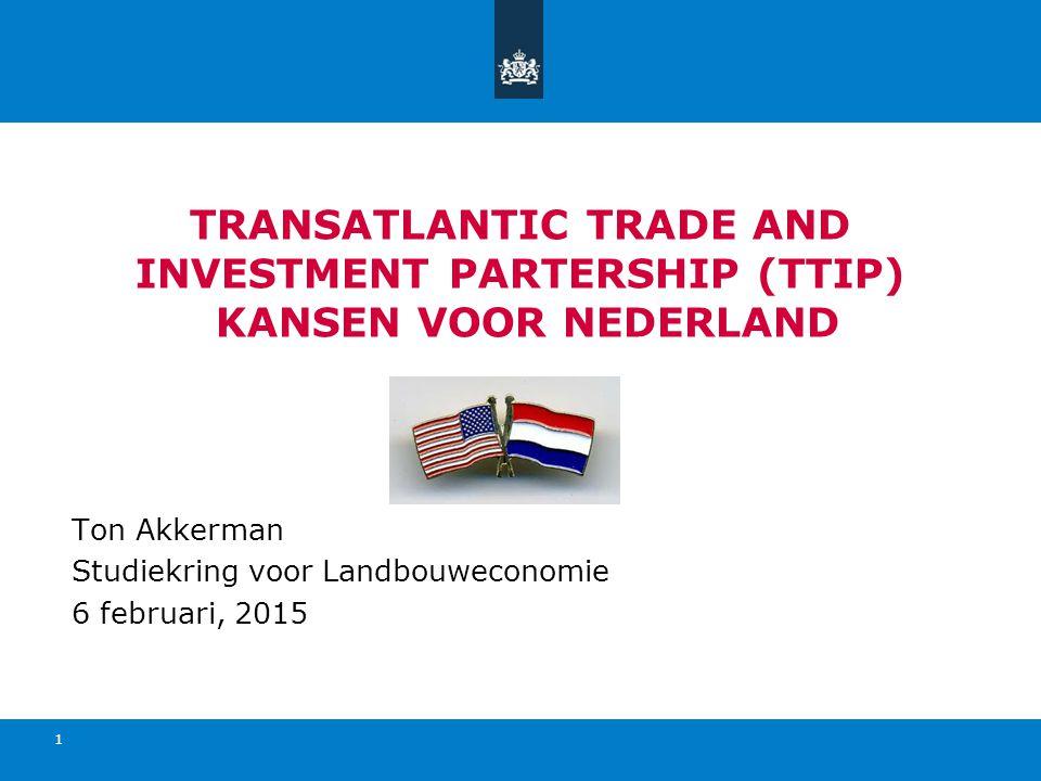 TRANSATLANTIC TRADE AND INVESTMENT PARTERSHIP (TTIP) KANSEN VOOR NEDERLAND Ton Akkerman Studiekring voor Landbouweconomie 6 februari, 2015 1