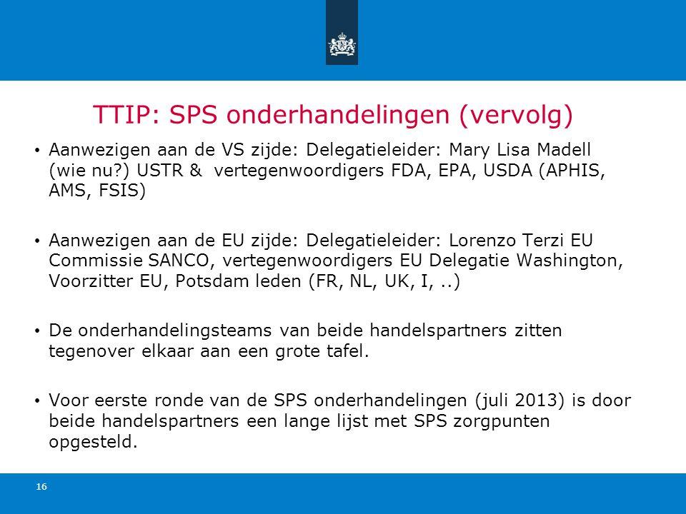 TTIP: SPS onderhandelingen (vervolg) Aanwezigen aan de VS zijde: Delegatieleider: Mary Lisa Madell (wie nu?) USTR & vertegenwoordigers FDA, EPA, USDA (APHIS, AMS, FSIS) Aanwezigen aan de EU zijde: Delegatieleider: Lorenzo Terzi EU Commissie SANCO, vertegenwoordigers EU Delegatie Washington, Voorzitter EU, Potsdam leden (FR, NL, UK, I,..) De onderhandelingsteams van beide handelspartners zitten tegenover elkaar aan een grote tafel.