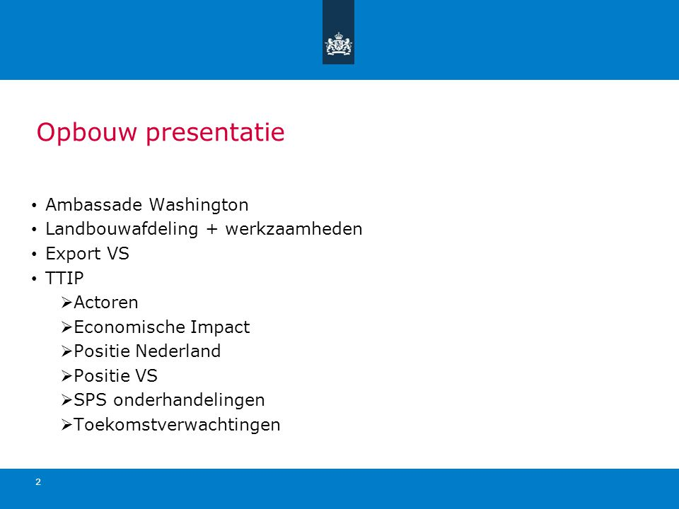 Opbouw presentatie Ambassade Washington Landbouwafdeling + werkzaamheden Export VS TTIP  Actoren  Economische Impact  Positie Nederland  Positie VS  SPS onderhandelingen  Toekomstverwachtingen 2