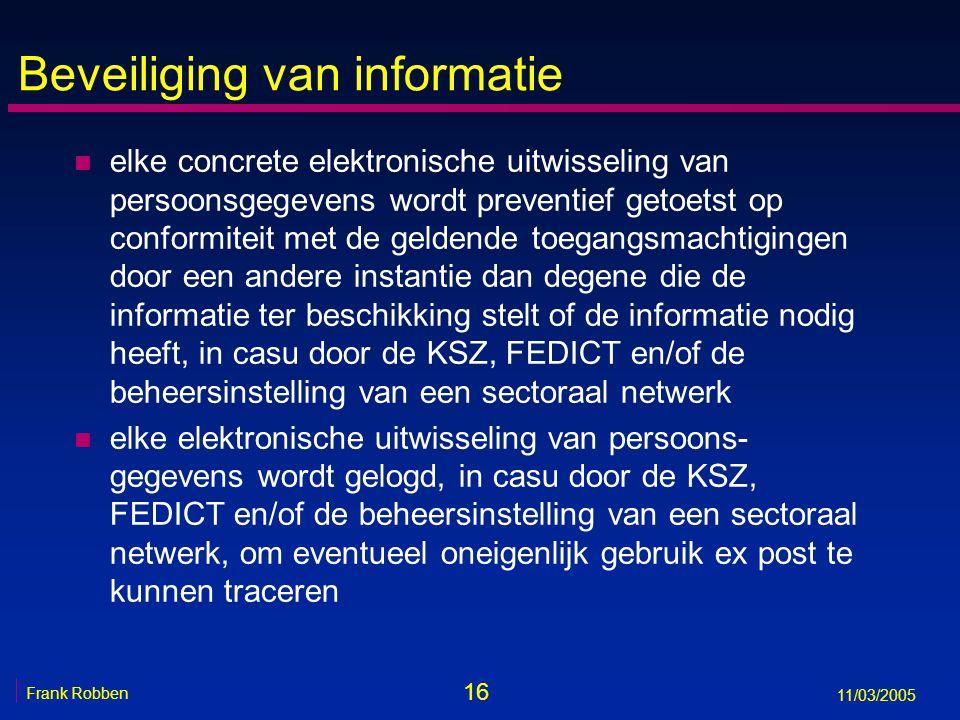 16 Frank Robben 11/03/2005 Beveiliging van informatie n elke concrete elektronische uitwisseling van persoonsgegevens wordt preventief getoetst op conformiteit met de geldende toegangsmachtigingen door een andere instantie dan degene die de informatie ter beschikking stelt of de informatie nodig heeft, in casu door de KSZ, FEDICT en/of de beheersinstelling van een sectoraal netwerk n elke elektronische uitwisseling van persoons- gegevens wordt gelogd, in casu door de KSZ, FEDICT en/of de beheersinstelling van een sectoraal netwerk, om eventueel oneigenlijk gebruik ex post te kunnen traceren