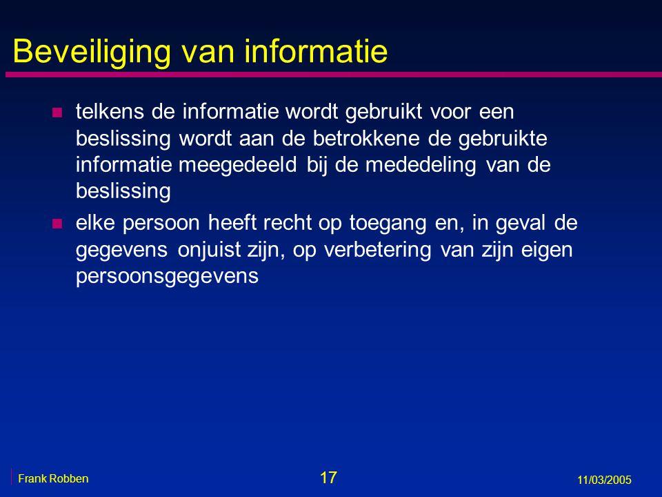 17 Frank Robben 11/03/2005 Beveiliging van informatie n telkens de informatie wordt gebruikt voor een beslissing wordt aan de betrokkene de gebruikte informatie meegedeeld bij de mededeling van de beslissing n elke persoon heeft recht op toegang en, in geval de gegevens onjuist zijn, op verbetering van zijn eigen persoonsgegevens